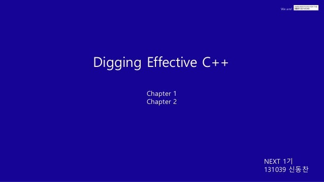 We are! Digging Effective C++ Chapter 1 Chapter 2 NEXT 1기 131039 신동찬