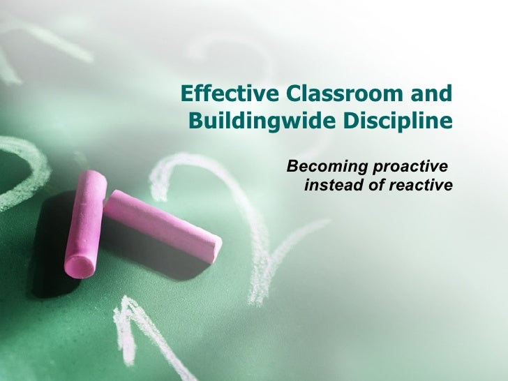 Effective Classroom and Buildingwide Discipline Becoming proactive  instead of reactive
