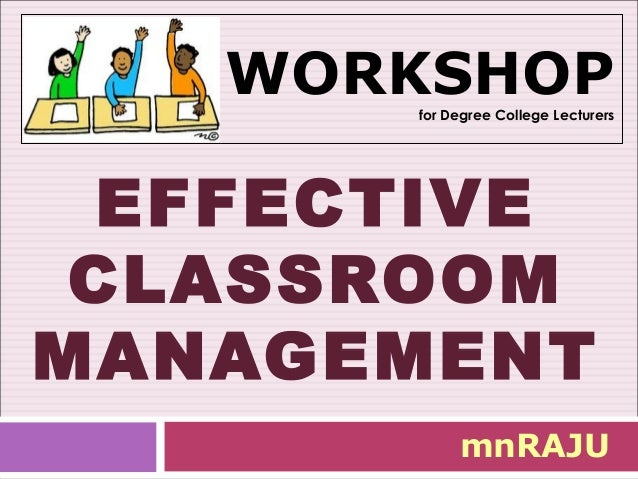 WORKSHOP       for Degree College Lecturers  EFFECTIVE CLASSROOMMANAGEMENT            mnRAJU