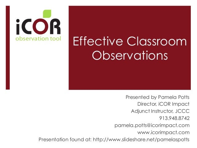 i  observation tool  Effective Classroom Observations  Presented by Pamela Potts Director, iCOR Impact Adjunct Instructor,...