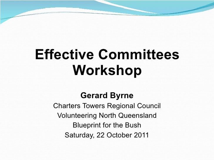 Effective Committees Workshop <ul><li>Gerard Byrne </li></ul><ul><li>Charters Towers Regional Council </li></ul><ul><li>Vo...