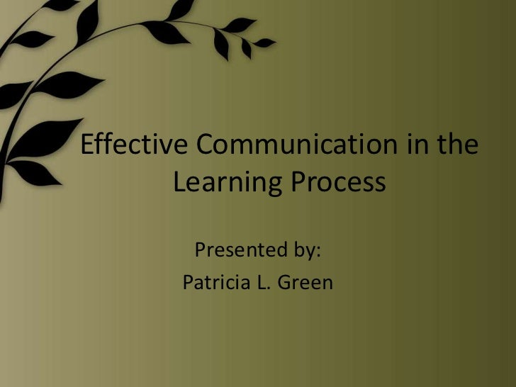 Effective Communication in the Learning Process<br />Presented by:<br />Patricia L. Green<br />