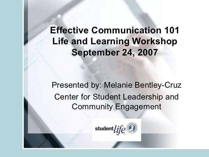 Effective Communication 101Life and Learning Workshop     September 24, 2007Presented by: Melanie Bentley-CruzCenter for S...