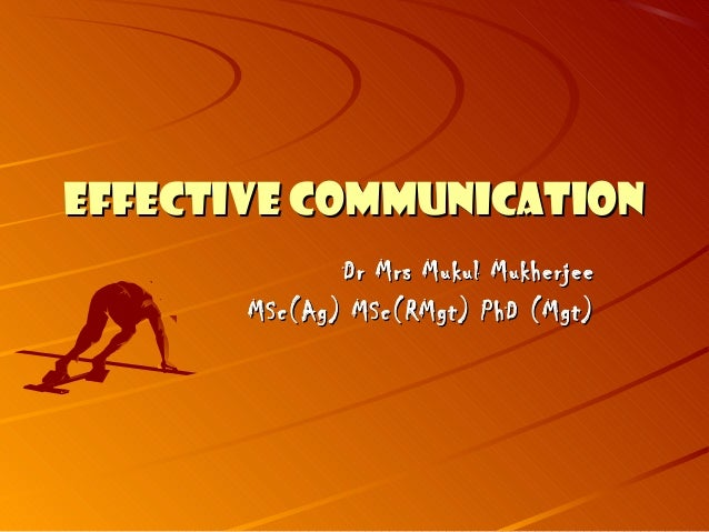 EFFECTIVE COMMUNICATIONEFFECTIVE COMMUNICATIONDr Mrs Mukul MukherjeeDr Mrs Mukul MukherjeeMSc(Ag) MSc(RMgt) PhD (Mgt)MSc(A...