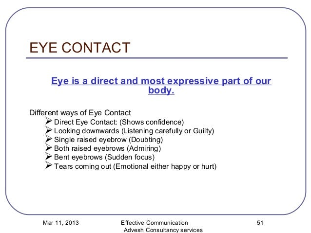 communication and eye contact The average amount of eye contact adults make is 30-60% per conversation, 60- 70%  understand how nonverbal communication interacts with the verbal kind.