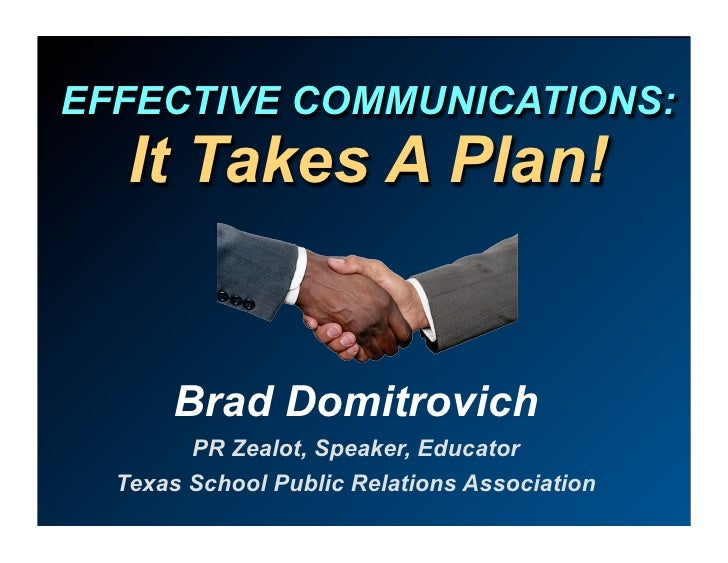 EFFECTIVE COMMUNICATIONS:    It Takes A Plan!         Brad Domitrovich         PR Zealot, Speaker, Educator   Texas School...