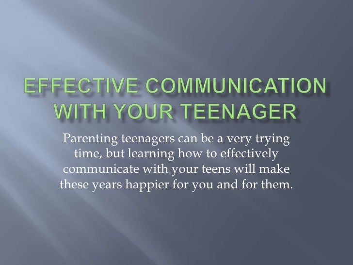 Effective Communicationwith Your Teenager <br />Parenting teenagers can be a very trying time, but learning how to effecti...