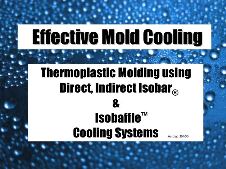 Effective Mold Cooling Thermoplastic Molding using    Direct, Indirect Isobar®               &            Isobaffle™      ...