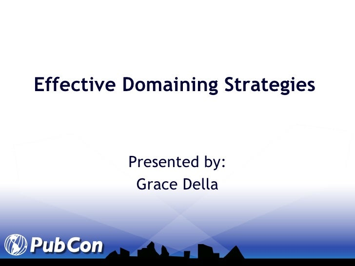 Effective Domaining Strategies Presented by: Grace Della