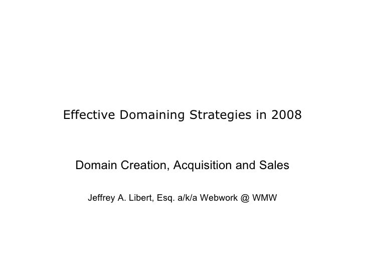 Effective Domaining Strategies in 2008 Domain Creation, Acquisition and Sales Jeffrey A. Libert, Esq. a/k/a Webwork @ WMW