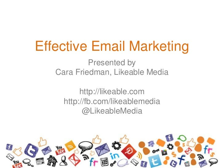 Effective Email Marketing            Presented by   Cara Friedman, Likeable Media          http://likeable.com     http://...