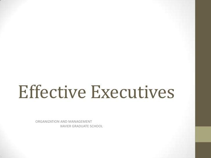 Effective Executives<br />                   ORGANIZATION AND MANAGEMENT<br />XAVIER GRADUATE SCHOOL<br />
