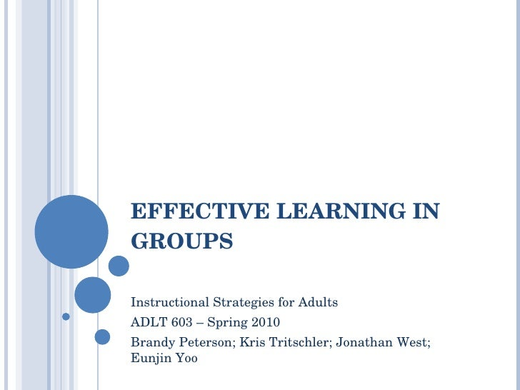 EFFECTIVE LEARNING IN GROUPS Instructional Strategies for Adults  ADLT 603 – Spring 2010 Brandy Peterson; Kris Tritschler;...