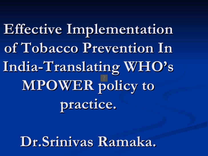Effective Implementation of Tobacco Prevention In India-Translating WHO's MPOWER policy to practice. Dr.Srinivas Ramaka.