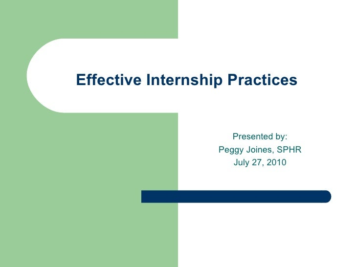 Effective Internship Practices Presented by: Peggy Joines, SPHR July 27, 2010