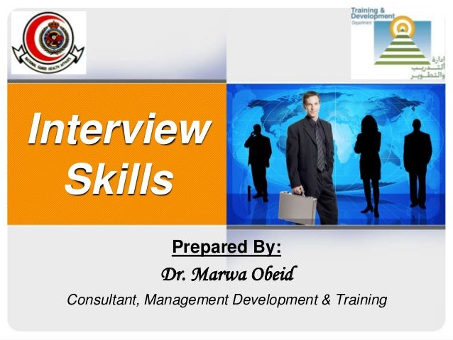 Interview Skills Prepared By: Dr. Marwa Obeid Consultant, Management Development & Training