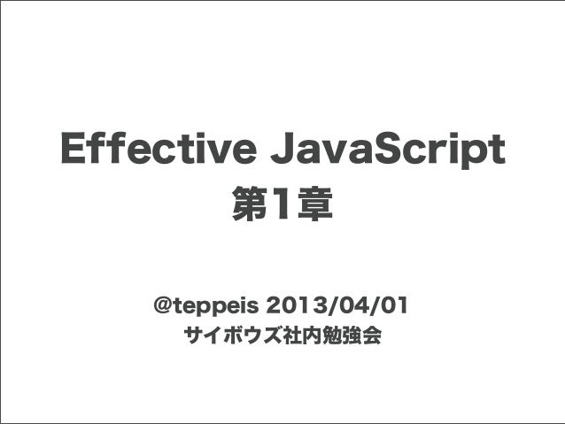 Effective JavaScript         第1章    @teppeis 2013/04/01      サイボウズ社内勉強会