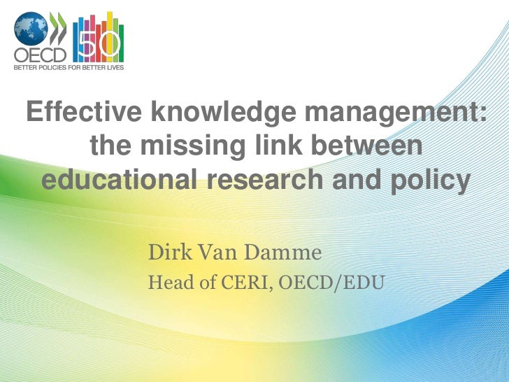 Effective knowledge management: the missing link between educational research and policy <br />Dirk Van Damme<br />Head of...