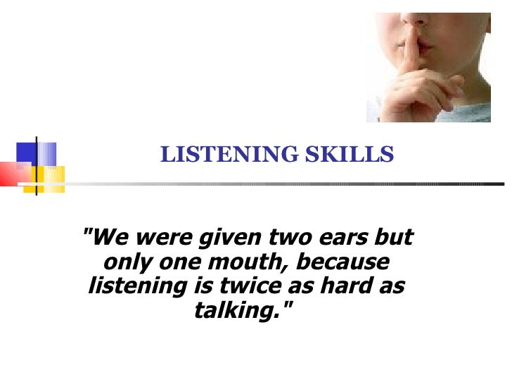 """LISTENING SKILLS """"We were given two ears but only one mouth, because listening is twice as hard as talking."""""""