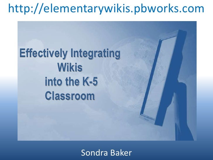 http://elementarywikis.pbworks.com<br />Effectively Integrating Wikis<br /> into the K-5 Classroom<br />Sondra Baker<br />