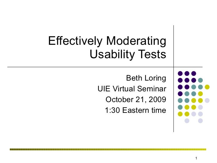 Effectively Moderating Usability Tests Beth Loring UIE Virtual Seminar October 21, 2009 1:30 Eastern time