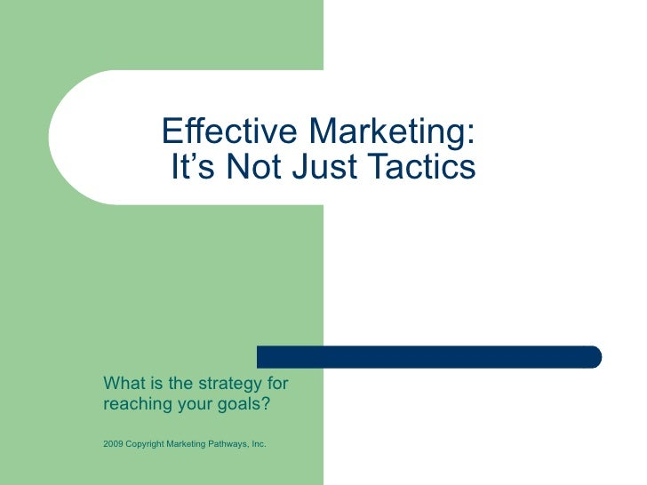 Effective Marketing:  It's Not Just Tactics What is the strategy for  reaching your goals? 2009 Copyright Marketing Pathwa...