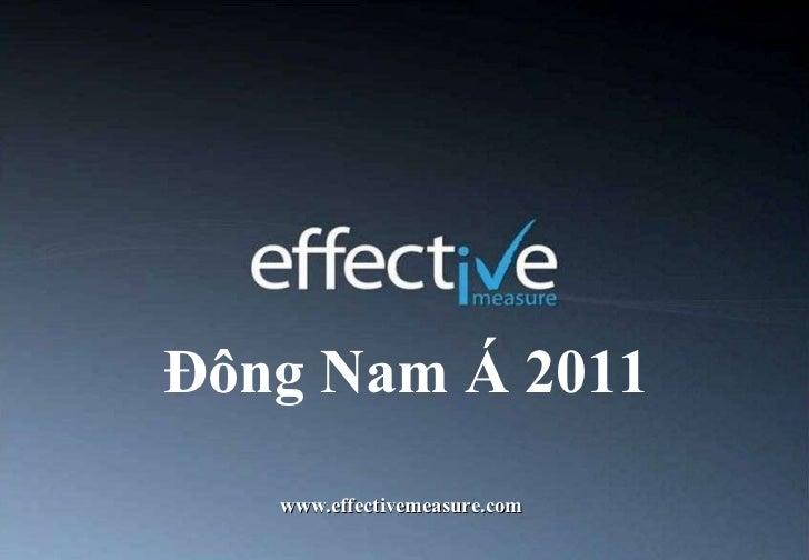 Đông Nam Á 2011 <ul><li>www.effectivemeasure.com </li></ul>Dubai | Hong Kong | London | Melbourne | New York | Sydney