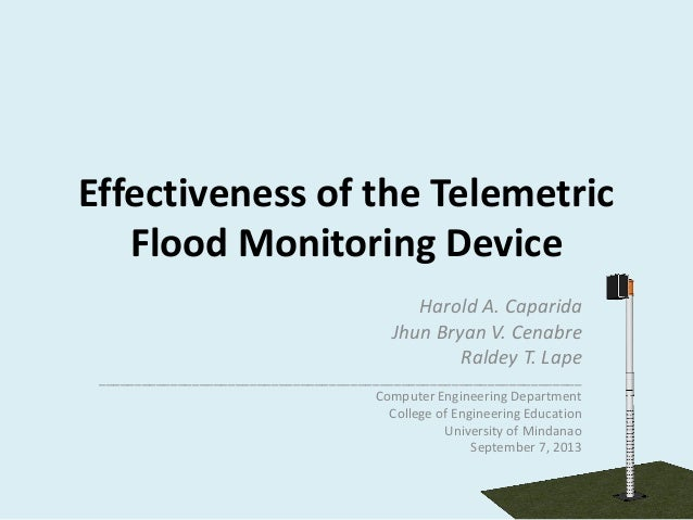 Effectiveness of the Telemetric Flood Monitoring Device Harold A. Caparida Jhun Bryan V. Cenabre Raldey T. Lape __________...