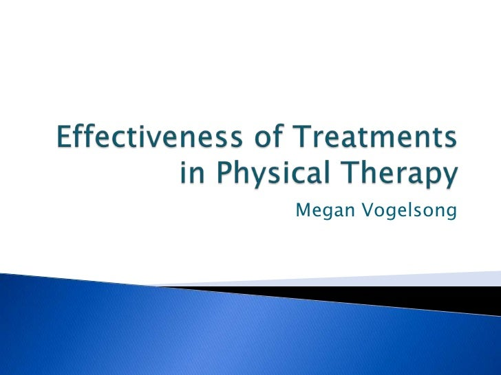 Effectiveness of Treatments in Physical Therapy<br />Megan Vogelsong<br />