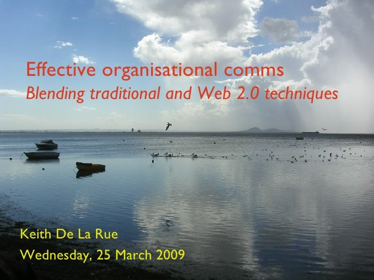 Effective organisational comms  Blending traditional and Web 2.0 techniques Keith De La Rue Wednesday, 25 March 2009