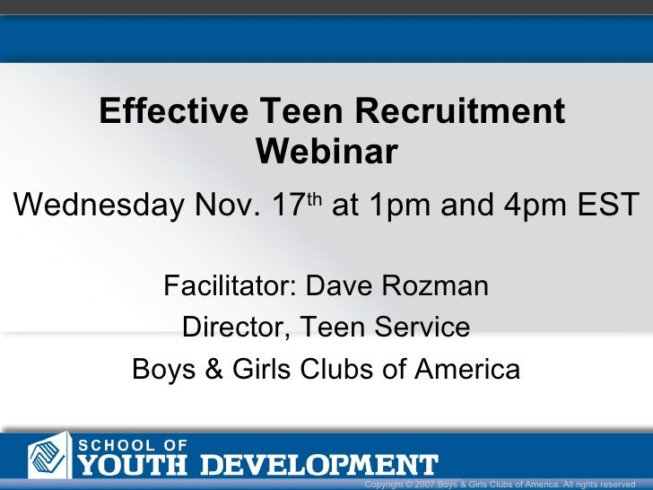 Effective Teen Recruitment Webinar  Copyright © 2007 Boys & Girls Clubs of America. All rights reserved Wednesday Nov. 17 ...