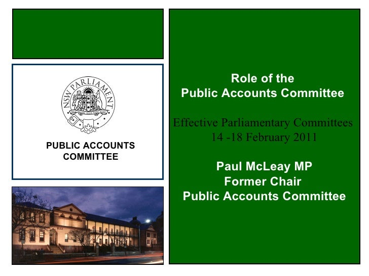Role of the  Public Accounts Committee  Effective Parliamentary Committees  14 -18 February 2011 Paul McLeay MP Former Cha...