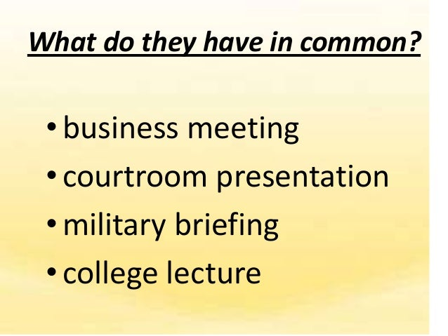 What do they have in common? • business meeting • courtroom presentation • military briefing • college lecture