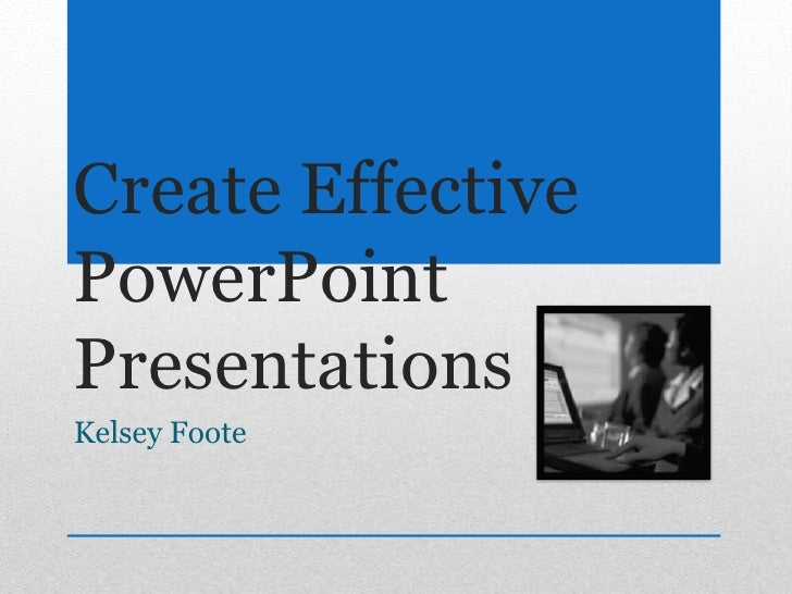 Create Effective PowerPoint Presentations<br />Kelsey Foote<br />
