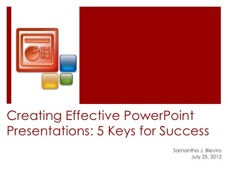 Creating Effective PowerPointPresentations: 5 Keys for Success                           Samantha J. Blevins              ...