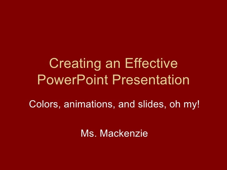 Creating an Effective PowerPoint Presentation Colors, animations, and slides, oh my! Ms. Mackenzie
