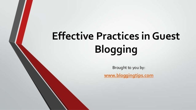 Effective Practices in Guest Blogging Brought to you by:  www.bloggingtips.com