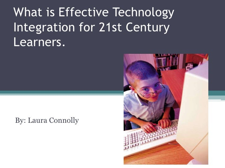 What is Effective Technology Integration for 21st Century Learners.<br />By: Laura Connolly<br />