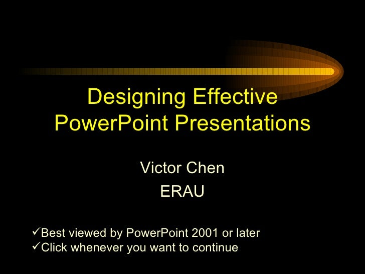 Designing Effective PowerPoint Presentations Victor Chen ERAU <ul><li>Best viewed by PowerPoint 2001 or later </li></ul><u...