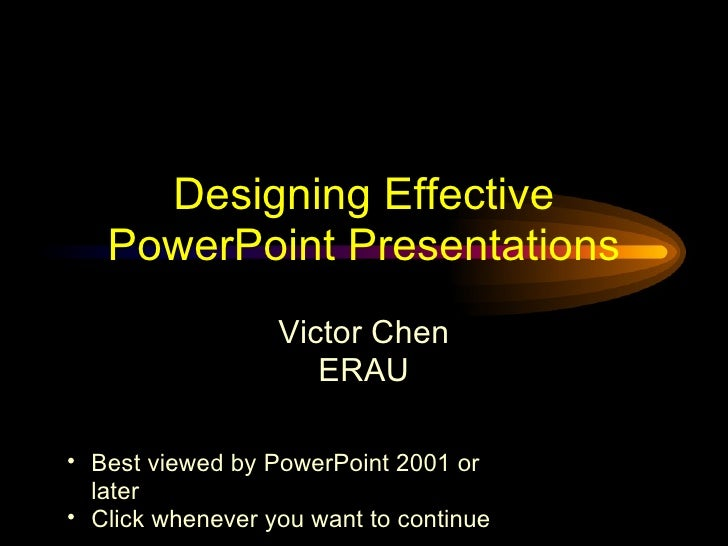 Designing Effective PowerPoint Presentations Victor Chen ERAU <ul><ul><li>Best viewed by PowerPoint 2001 or later </li></u...
