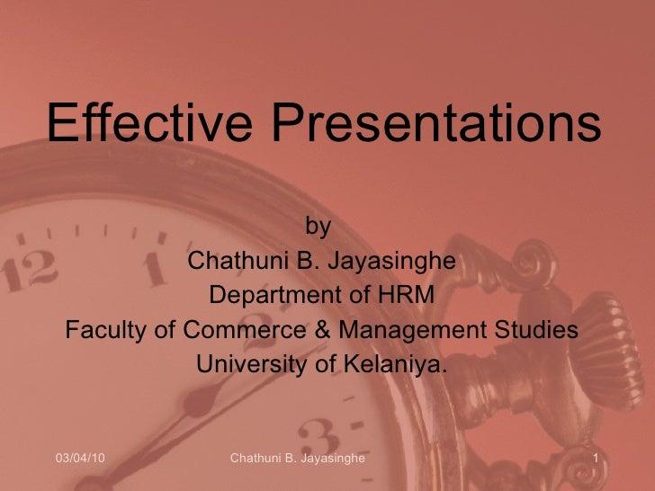 Effective Presentations <ul><li>by  </li></ul><ul><li>Chathuni B. Jayasinghe </li></ul><ul><li>Department of HRM </li></ul...