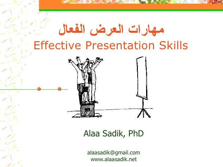 مهارات العرض الفعال Effective Presentation Skills Alaa Sadik, PhD [email_address] www.alaasadik.net