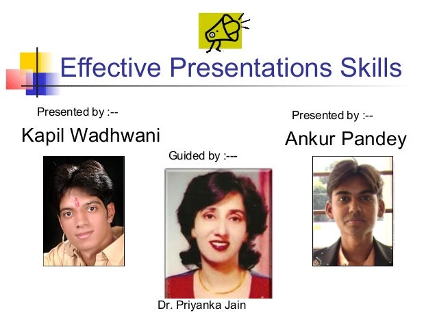 Effective Presentations Skills Presented by :--                       Presented by :--Kapil Wadhwani                      ...