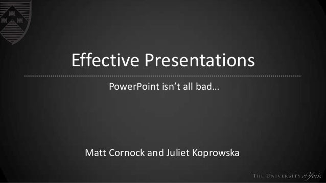 Effective Presentations PowerPoint isn't all bad…  Matt Cornock and Juliet Koprowska