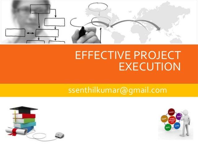 EFFECTIVE PROJECT  EXECUTION  ssenthilkumar@gmail.com