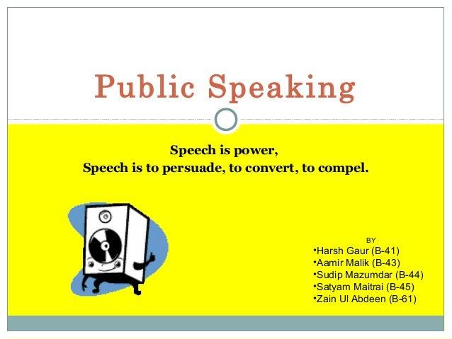 Public Speaking Speech is power, Speech is to persuade, to convert, to compel.  BY  •Harsh Gaur (B-41) •Aamir Malik (B-43)...