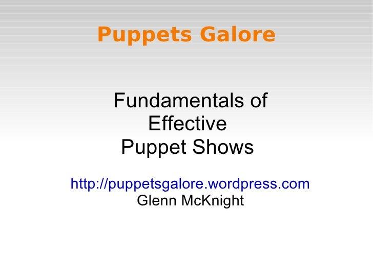 Puppets Galore         Fundamentals of          Effective        Puppet Shows http://puppetsgalore.wordpress.com          ...