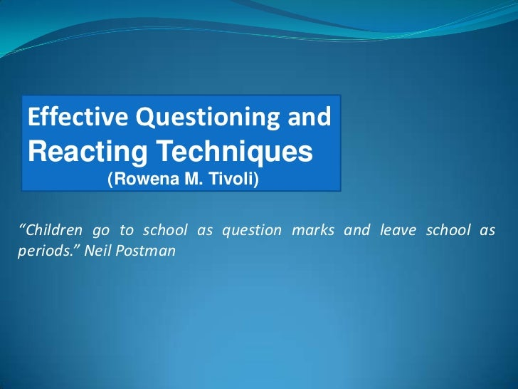 """Effective Questioning and Reacting Techniques           (Rowena M. Tivoli)""""Children go to school as question marks and lea..."""