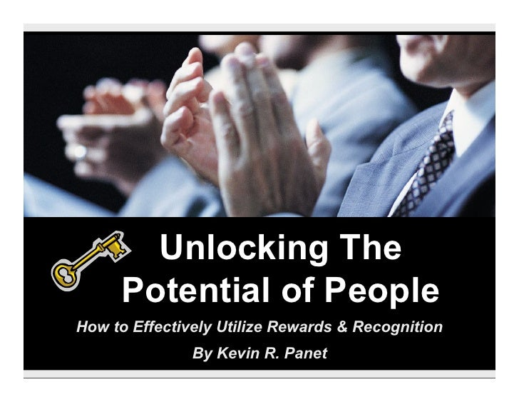 Unlocking The      Potential of People How to Effectively Utilize Rewards & Recognition                By Kevin R. Panet