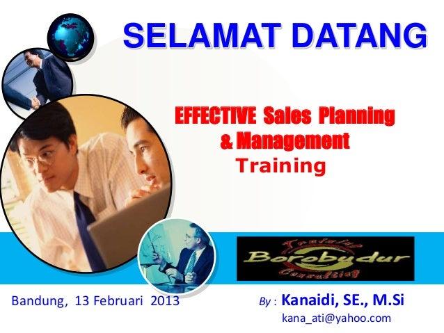 EFFECTIVE Sales Planning & Management Training Bandung, 13 Februari 2013 By : Kanaidi, SE., M.Si kana_ati@yahoo.com SELAMA...
